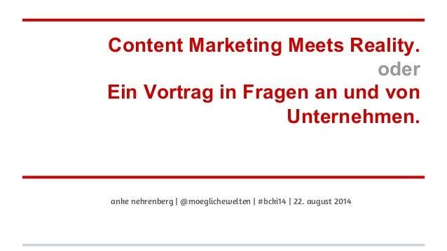 Content Marketing Meets Reality. oder Ein Vortrag in Fragen an und von Unternehmen. anke nehrenberg | @moeglichewelten | #...