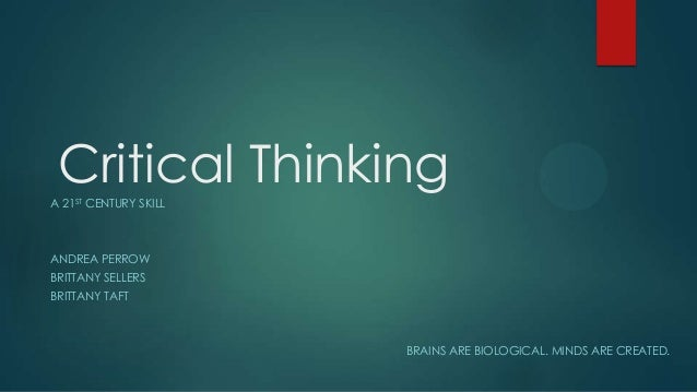 Critical Thinking A 21ST CENTURY SKILL  ANDREA PERROW BRITTANY SELLERS  BRITTANY TAFT  BRAINS ARE BIOLOGICAL. MINDS ARE CR...