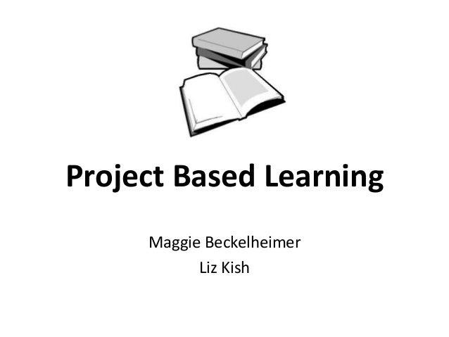 Project Based Learning Maggie Beckelheimer Liz Kish