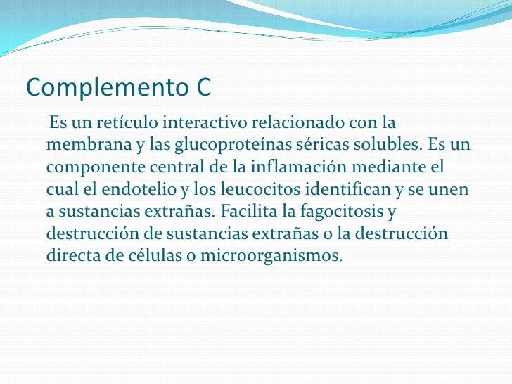 Complemento C  Es un retículo interactivo relacionado con la  membrana y las glucoproteínas séricas solubles. Es un  compo...