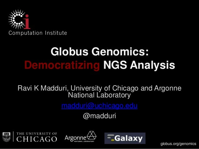 Globus Genomics: Democratizing NGS Analysis Ravi K Madduri, University of Chicago and Argonne National Laboratory madduri@...