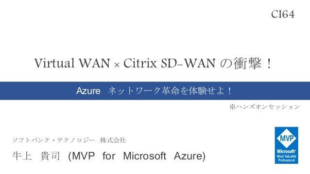 Virtual WAN × Citrix SD-WAN の衝撃! Azure ネットワーク革命を体験せよ! ※ハンズオンセッション CI64 ソフトバンク・テクノロジー 株式会社 牛上 貴司 (MVP for Microsoft Azure)