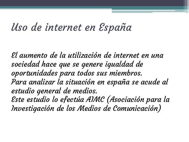 Uso de internet en España El aumento de la utilización de internet en una sociedad hace que se genere igualdad de oportuni...