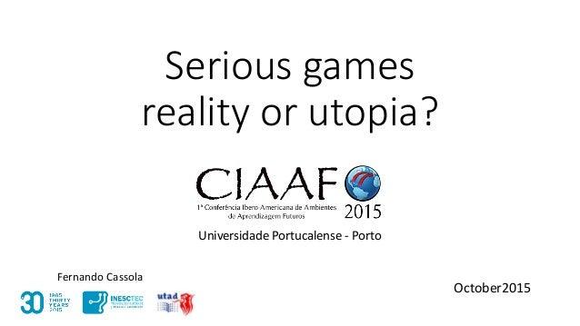 Serious games reality or utopia? Universidade Portucalense - Porto October2015 Fernando Cassola