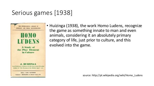 Serious games [1938] • Huizinga (1938), the work Homo Ludens, recognize the game as something innate to man and even anima...