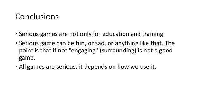 Conclusions • Serious games are not only for education and training • Serious game can be fun, or sad, or anything like th...