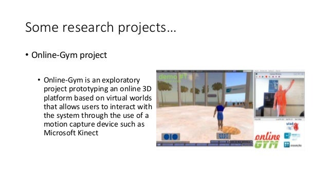 Some research projects… • Online-Gym project • Online-Gym is an exploratory project prototyping an online 3D platform base...