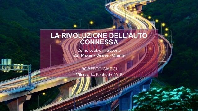 Come evolve il rapporto Car Maker - Dealer - Cliente ROBERTO CIACCI Milano, 14 Febbraio 2018 LA RIVOLUZIONE DELL'AUTO CONN...