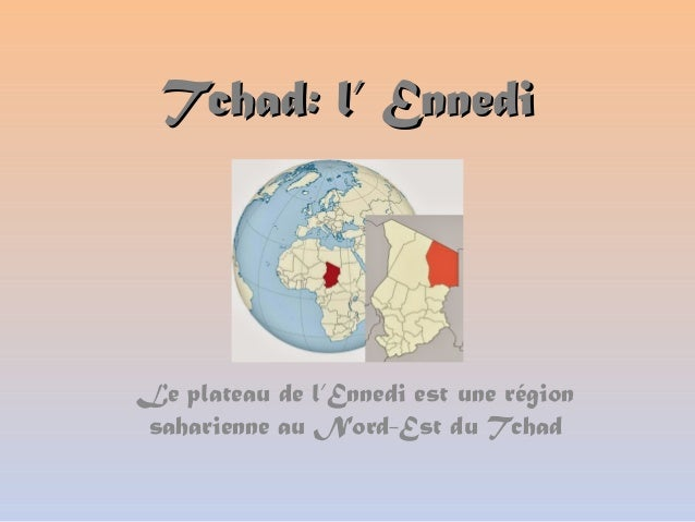 Tchad: l' EnnediTchad: l' Ennedi Le plateau de l'Ennedi est une région saharienne au Nord-Est du Tchad