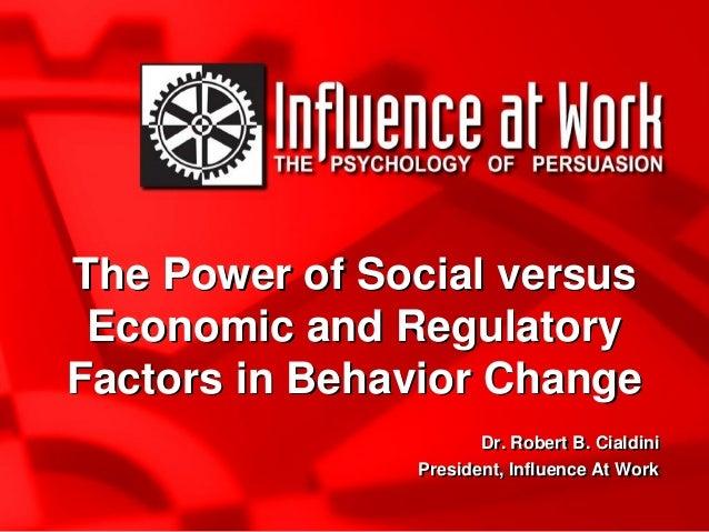 The Power of Social versus Economic and Regulatory Factors in Behavior Change Dr. Robert B. Cialdini President, Influence ...