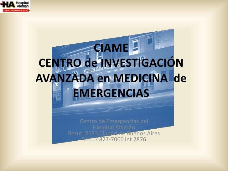 CIAMECENTRO de INVESTIGACIÓN AVANZADA en MEDICINA  de EMERGENCIAS<br />Centro de Emergencias delHospital AlemánBeruti 253...