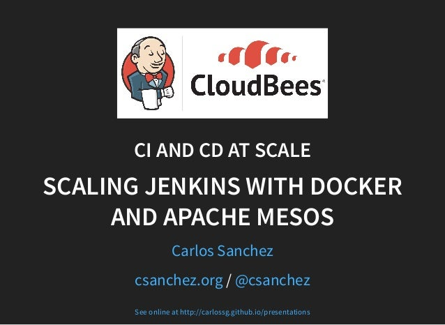 CI AND CD AT SCALE SCALING JENKINS WITH DOCKER AND APACHE MESOS Carlos Sanchez /csanchez.org @csanchez See online at http:...