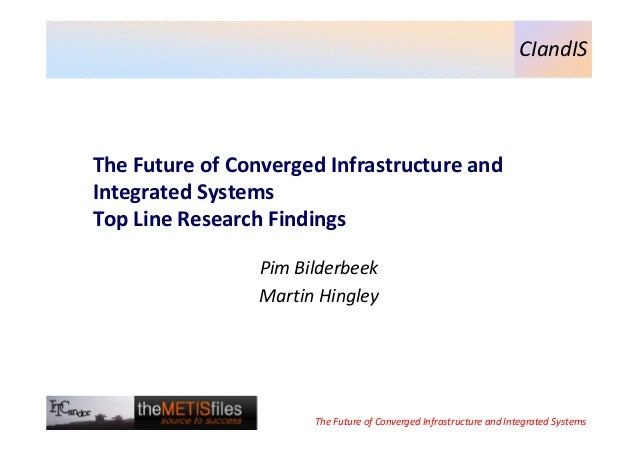 CIandIS  The Future of Converged Infrastructure and Integrated Systems Top Line Research Findings Pim Bilderbeek Martin Hi...