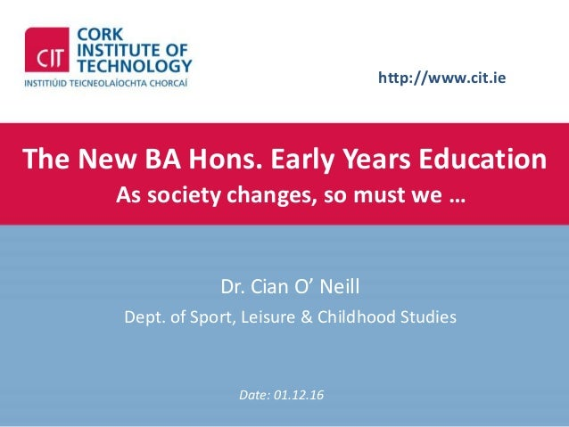 http://www.cit.ie The New BA Hons. Early Years Education As society changes, so must we … Dr. Cian O' Neill Dept. of Sport...
