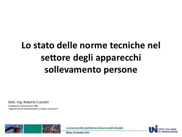 Lo stato delle norme tecniche nel  settore degli apparecchi  sollevamento persone  Dott. Ing. Roberto Cianotti  Presidente...