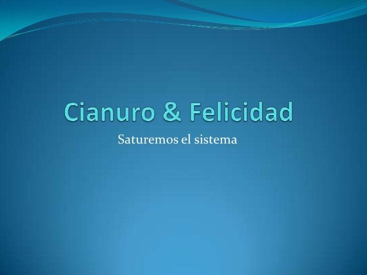 Cianuro & Felicidad<br />Saturemos el sistema<br />
