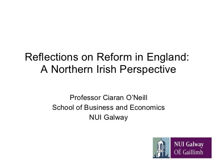 Reflections on Reform in England:  A Northern Irish Perspective Professor Ciaran O'Neill School of Business and Economics ...