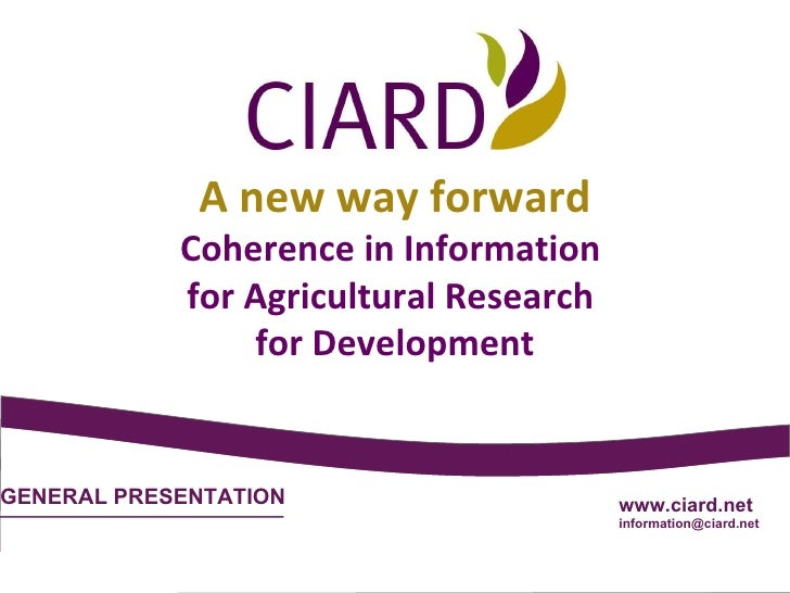 GENERAL PRESENTATION www.ciard.net [email_address] A new way forward Coherence in Information  for Agricultural Research  ...