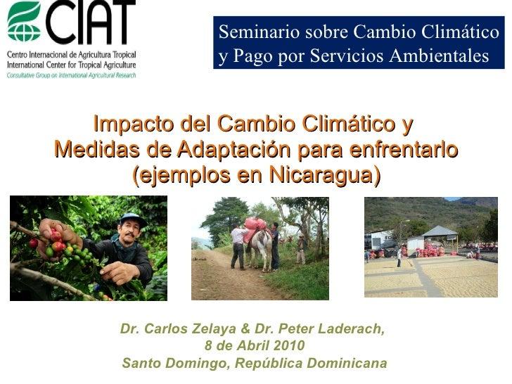 Impacto del Cambio Climático y  Medidas de Adaptación para enfrentarlo (ejemplos en Nicaragua) Dr. Carlos Zelaya & Dr. Pe...