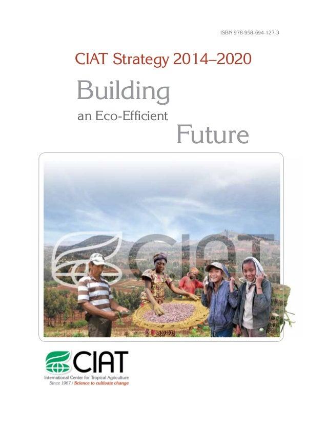 CIAT Strategy 2014–2020 Building Future an Eco-Efficient ISBN 978-958-694-127-3