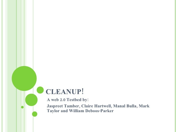 CLEANUP! A web 2.0 Testbed by: Jaspreet Tamber, Claire Hartwell, Manal Bulla, Mark Taylor and William Deboos-Parker