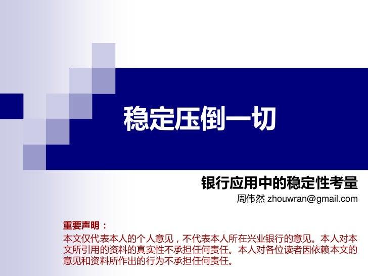 稳定压倒一切              银行应用中的稳定性考量                  周伟然 zhouwran@gmail.com重要声明:本文仅代表本人的个人意见,丌代表本人所在兴业银行的意见。本人对本文所引用的资料的真实性丌承担...