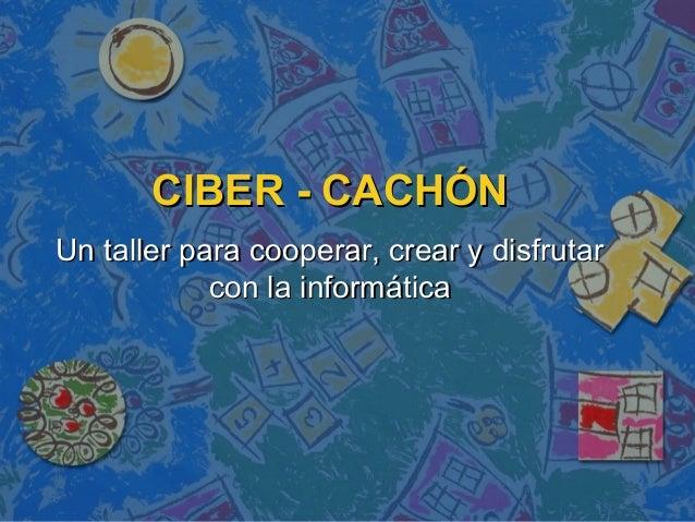 CIBER - CACHÓNCIBER - CACHÓN Un taller para cooperar, crear y disfrutarUn taller para cooperar, crear y disfrutar con la i...