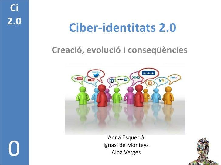 Ci2.0          Ciber-identitats 2.0      Creació, evolució i conseqüències                    Anna Esquerrà0              ...