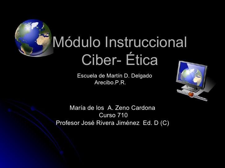 Módulo Instruccional  Ciber- Ética  María de los  A. Zeno Cardona  Curso 710 Profesor José Rivera Jiménez  Ed. D (C) Ciber...