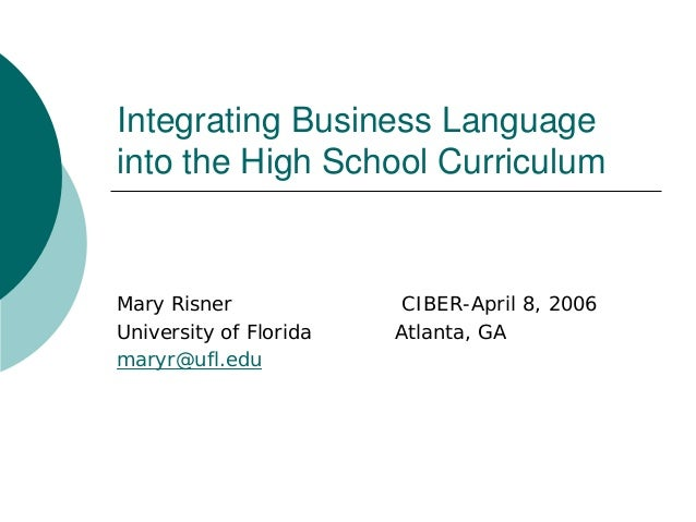 Integrating Business Language into the High School Curriculum Mary Risner CIBER-April 8, 2006 University of Florida Atlant...