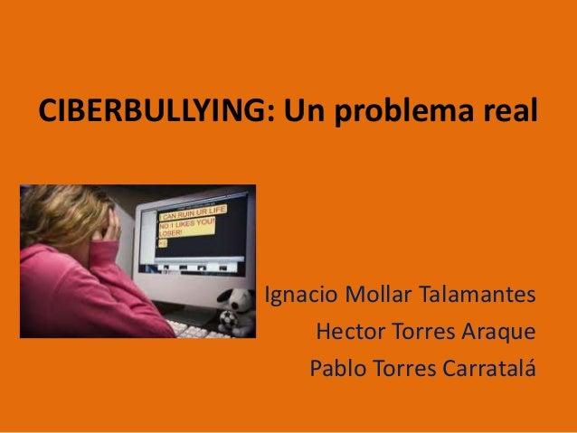 CIBERBULLYING: Un problema realIgnacio Mollar TalamantesHector Torres AraquePablo Torres Carratalá