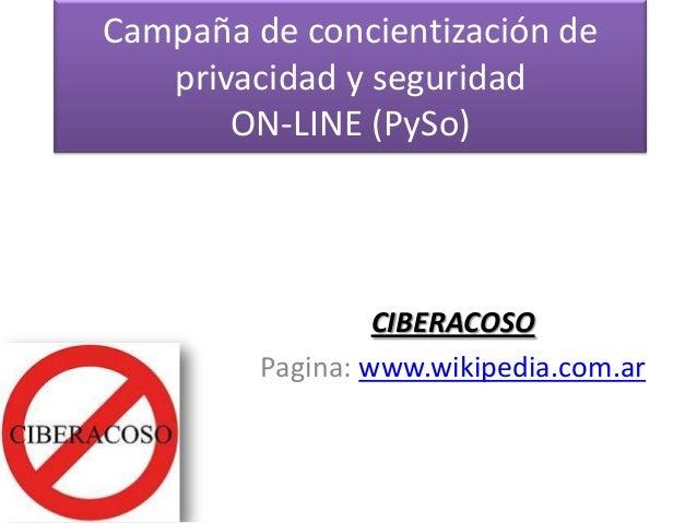 Campaña de concientización de privacidad y seguridad ON-LINE (PySo) CIBERACOSO Pagina: www.wikipedia.com.ar