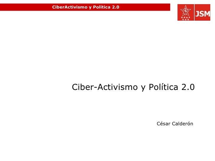 CiberActivismo y Política 2.0 Ciber-Activismo y Política 2.0 César Calderón