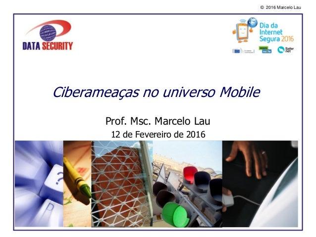 © 2016 Marcelo Lau Ciberameaças no universo Mobile Prof. Msc. Marcelo Lau 12 de Fevereiro de 2016