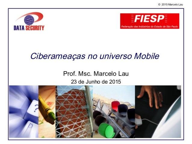 © 2015 Marcelo Lau Ciberameaças no universo Mobile Prof. Msc. Marcelo Lau 23 de Junho de 2015