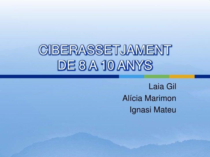 CIBERASSETJAMENT DE 8 A 10 ANYS<br />Laia Gil<br />Alícia Marimon<br />Ignasi Mateu<br />