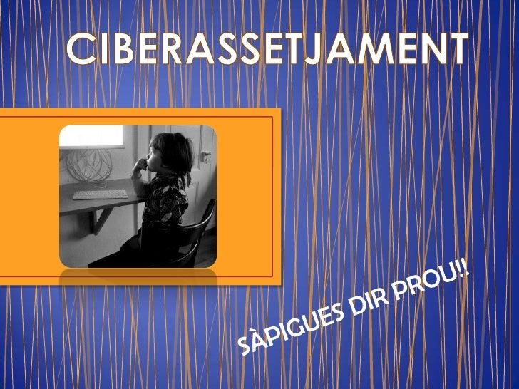 CIBERASSETJAMENT<br />SÀPIGUES DIR PROU!!<br />