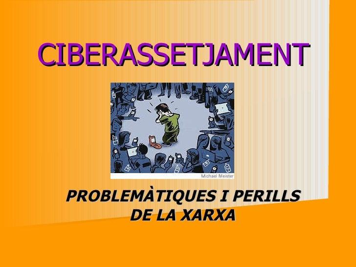 CIBERASSETJAMENT  PROBLEMÀTIQUES I PERILLS DE LA XARXA