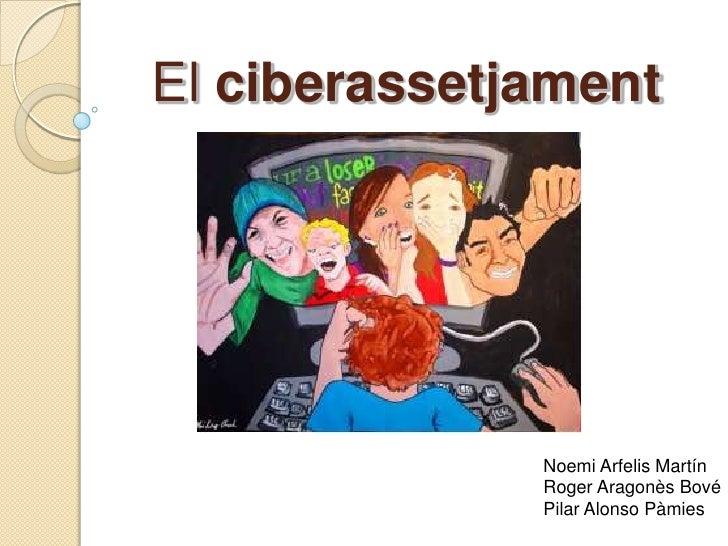 El ciberassetjament              Noemi Arfelis Martín              Roger Aragonès Bové              Pilar Alonso Pàmies