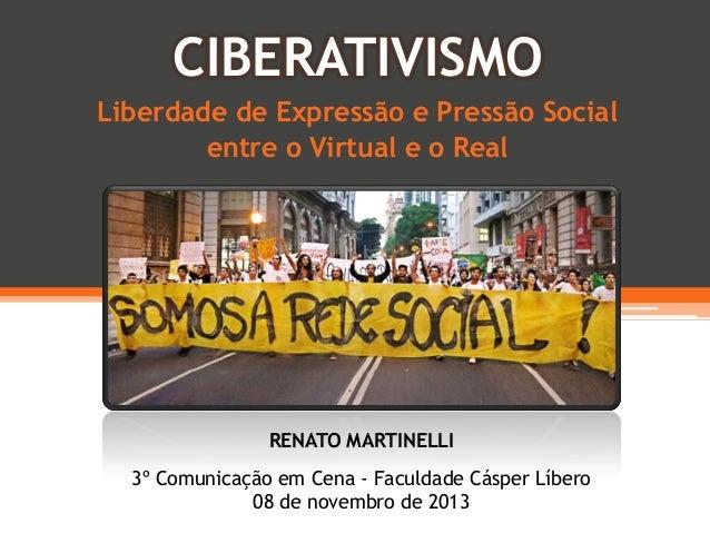 CIBERATIVISMO Liberdade de Expressão e Pressão Social entre o Virtual e o Real  RENATO MARTINELLI 3º Comunicação em Cena -...