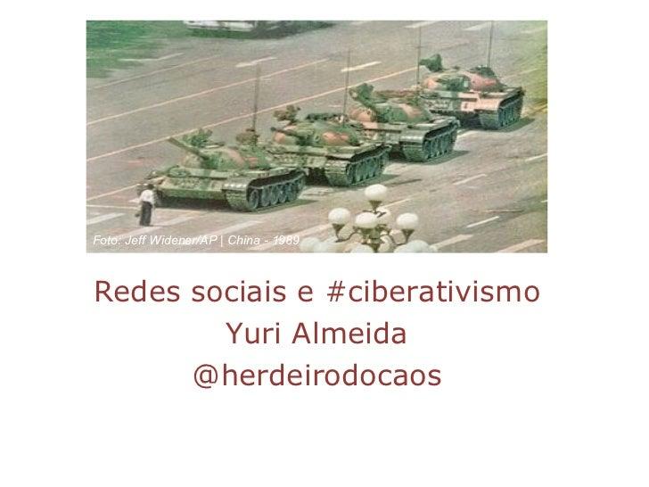 Redes sociais e #ciberativismo Yuri Almeida @herdeirodocaos Foto: Jeff Widener/AP | China - 1989