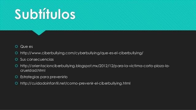 Subtítulos  Que es   http://www.ciberbullying.com/cyberbullying/que-es-el-ciberbullying/  Sus consecuencias  http://or...