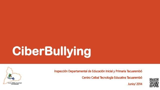 CiberBullying Inspección Departamental de Educación Inicial y Primaria Tacuarembó Centro Ceibal Tecnología Educativa Tacua...