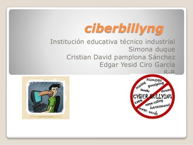 ciberbillyng Institución educativa técnico industrial Simona duque Cristian David pamplona Sánchez Edgar Yesid Ciro García...