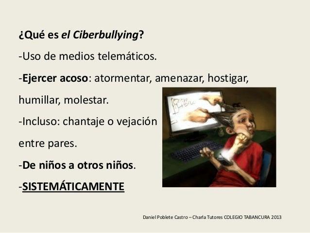 ¿Qué es el Ciberbullying?-Uso de medios telemáticos.-Ejercer acoso: atormentar, amenazar, hostigar,humillar, molestar.-Inc...