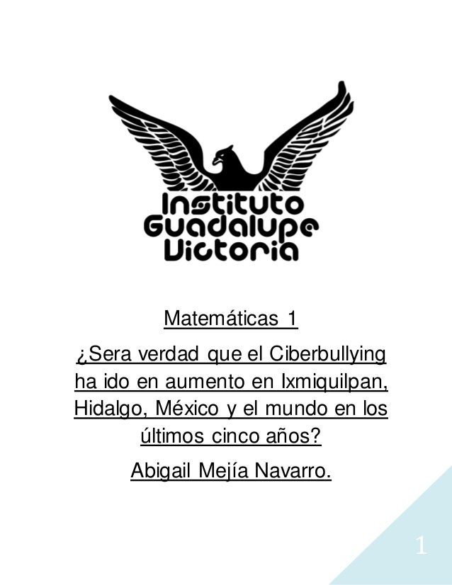 1 Matemáticas 1 ¿Sera verdad que el Ciberbullying ha ido en aumento en Ixmiquilpan, Hidalgo, México y el mundo en los últi...