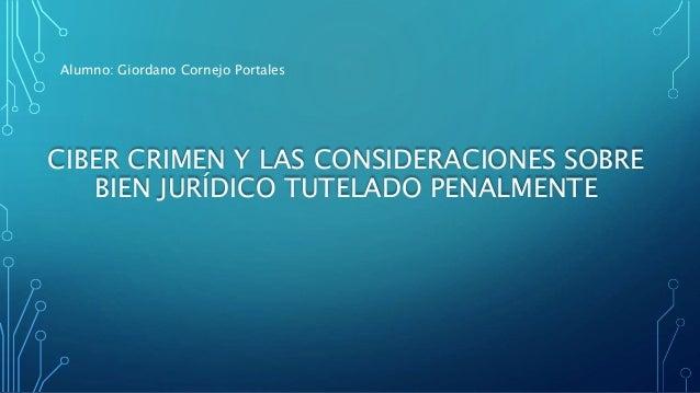 CIBER CRIMEN Y LAS CONSIDERACIONES SOBRE BIEN JURÍDICO TUTELADO PENALMENTE Alumno: Giordano Cornejo Portales