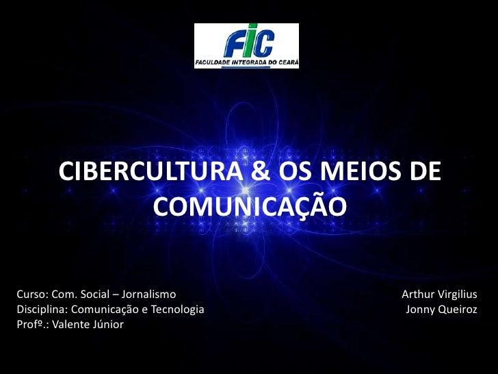 CIBERCULTURA & OS MEIOS DE COMUNICAÇÃO<br />Curso: Com. Social – Jornalismo<br />Disciplina: Comunicação e Tecnologia<br /...