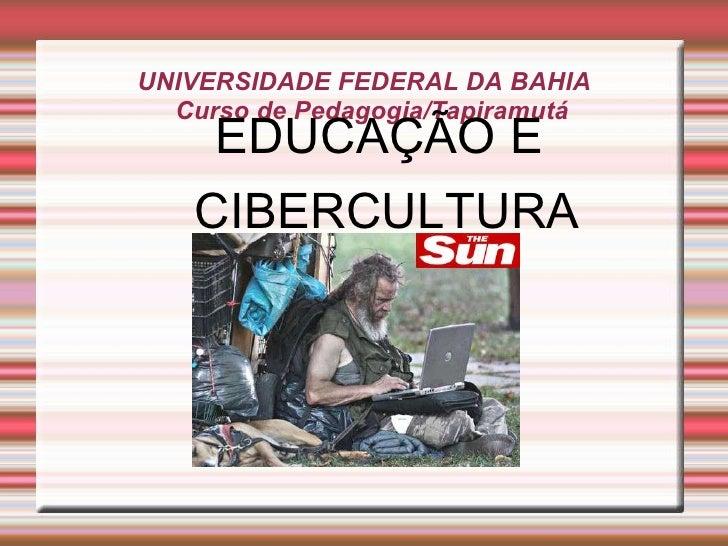 UNIVERSIDADE FEDERAL DA BAHIA Curso de Pedagogia/Tapiramutá <ul><ul><li>EDUCAÇÃO E CIBERCULTURA </li></ul></ul>