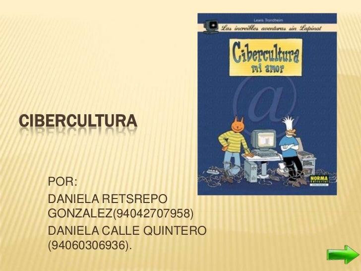 CIBERCULTURA  POR:  DANIELA RETSREPO  GONZALEZ(94042707958)  DANIELA CALLE QUINTERO  (94060306936).